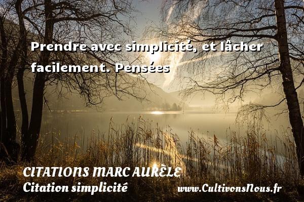 Citations Marc Aurèle - Citation simplicité - Prendre avec simplicité, et lâcher facilement.  Pensées  Une citation de Marc Aurèle CITATIONS MARC AURÈLE