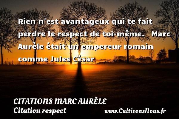 Citations Marc Aurèle - Citation respect - Rien n est avantageux qui te fait perdre le respect de toi-même.    Marc Aurèle était un empereur romain comme Jules César  Une citation de Marc Aurèle CITATIONS MARC AURÈLE