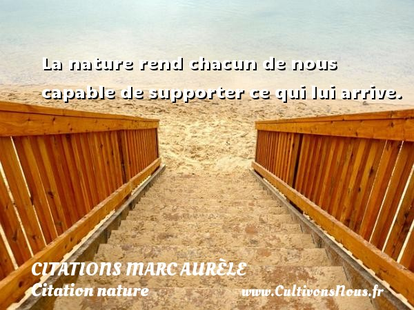 La nature rend chacun de nous capable de supporter ce qui lui arrive.      Une citation de Marc Aurèle CITATIONS MARC AURÈLE - Citations Marc Aurèle - Citation nature
