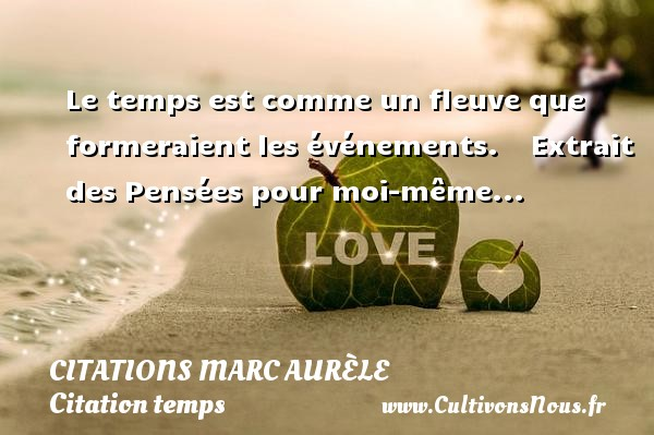 Le temps est comme un fleuve que formeraient les événements.      Extrait des Pensées pour moi-même...  Une citation de Marc Aurèle CITATIONS MARC AURÈLE - Citations Marc Aurèle - Citation temps