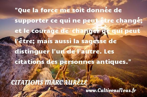 Citations Marc Aurèle - Citation sagesse - Que la force me soit donnée de supporter ce qui ne peut être changé; et le courage de changer de qui peut l être; mais aussi la sagesse de distinguer l un de l autre.  Les citations des personnes antiques. Une citation de Marc Aurèle CITATIONS MARC AURÈLE