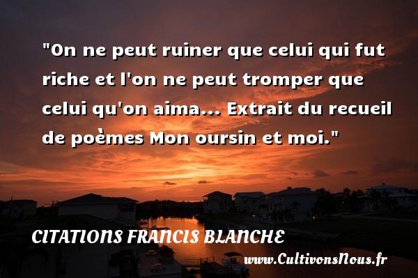 Citations Francis Blanche - On ne peut ruiner que celui qui fut riche et l on ne peut tromper que celui qu on aima...  Extrait du recueil de poèmes Mon oursin et moi. Une citation de Francis Blanche CITATIONS FRANCIS BLANCHE