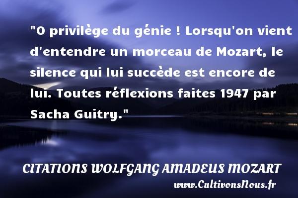 Citations Wolfgang Amadeus Mozart - O privilège du génie ! Lorsqu on vient d entendre un morceau de Mozart, le silence qui lui succède est encore de lui.  Toutes réflexions faites 1947 par Sacha Guitry. Une citation Wolfgang Amadeus Mozart CITATIONS WOLFGANG AMADEUS MOZART