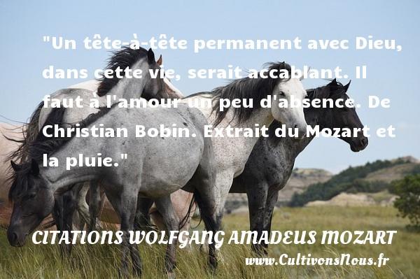 Citations Wolfgang Amadeus Mozart - Un tête-à-tête permanent avec Dieu, dans cette vie, serait accablant. Il faut à l amour un peu d absence.  De Christian Bobin. Extrait du Mozart et la pluie. Une citation Wolfgang Amadeus Mozart CITATIONS WOLFGANG AMADEUS MOZART