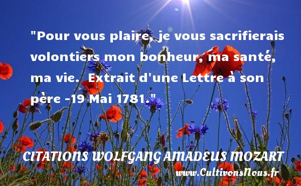 Citations Wolfgang Amadeus Mozart - Pour vous plaire, je vous sacrifierais volontiers mon bonheur, ma santé, ma vie.   Extrait d une Lettre à son père -19 Mai 1781. Une citation Wolfgang Amadeus Mozart CITATIONS WOLFGANG AMADEUS MOZART
