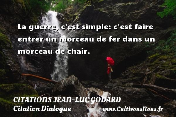 Citations Jean-Luc Godard - Citation Dialogue - Citation simple - La guerre, c est simple: c est faire entrer un morceau de fer dans un morceau de chair.  Une citation de  Jean-Luc Godard CITATIONS JEAN-LUC GODARD