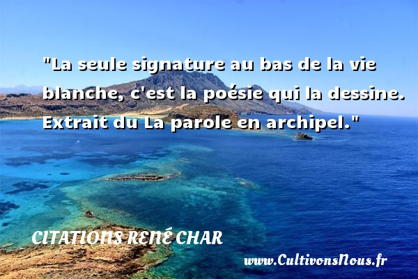 La seule signature au bas de la vie blanche, c est la poésie qui la dessine.   Extrait du La parole en archipel. Une citation de René Char CITATIONS RENÉ CHAR - Citations René Char - Citation nature