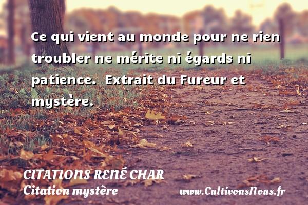 Citations René Char - Citation mystère - Ce qui vient au monde pour ne rien troubler ne mérite ni égards ni patience.   Extrait du Fureur et mystère.   Une citation de René Char CITATIONS RENÉ CHAR