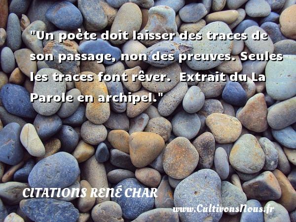 Citations René Char - Un poète doit laisser des traces de son passage, non des preuves. Seules les traces font rêver.   Extrait du La Parole en archipel. Une citation de René Char CITATIONS RENÉ CHAR