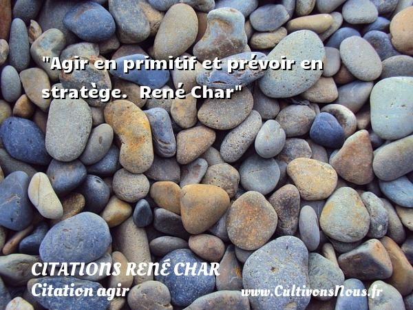 Citations René Char - Citation agir - Agir en primitif et prévoir en stratège.   René Char   Une citation agir    CITATIONS RENÉ CHAR
