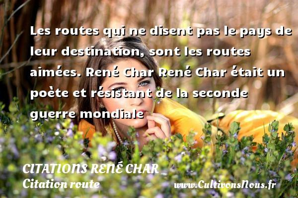 Citations René Char - Citation route - Les routes qui ne disent pas le pays de leur destination, sont les routes aimées.  René Char  René Char était un poète et résistant de la seconde guerre mondiale  Une citation de René Char CITATIONS RENÉ CHAR