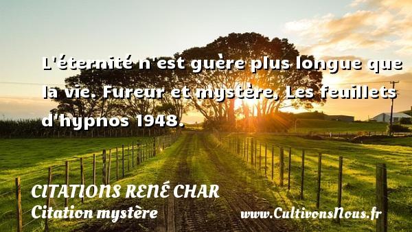 Citations René Char - Citation mystère - L éternité n est guère plus longue que la vie.  Fureur et mystère, Les feuillets d hypnos 1948.   Une citation de René Char CITATIONS RENÉ CHAR