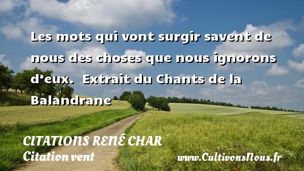 Citations René Char - Citation vent - Les mots qui vont surgir savent de nous des choses que nous ignorons d'eux.   Extrait du Chants de la Balandrane  Une citation de René Char CITATIONS RENÉ CHAR