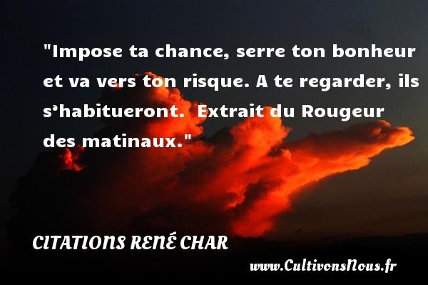Citations René Char - Citation chance - Impose ta chance, serre ton bonheur et va vers ton risque. A te regarder, ils s'habitueront.   Extrait du Rougeur des matinaux. Une citation de René Char CITATIONS RENÉ CHAR