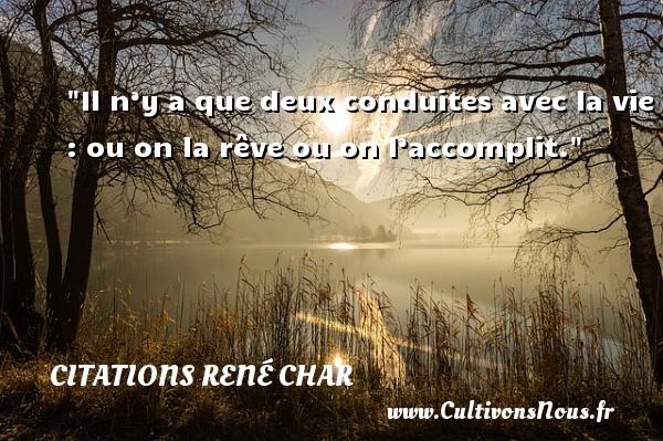 Citations René Char - Il n'y a que deux conduites avec la vie : ou on la rêve ou on l'accomplit.  Une citation de René Char CITATIONS RENÉ CHAR