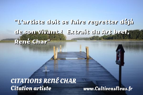Citations René Char - Citation artiste - L artiste doit se faire regretter déjà de son vivant !   Extrait du Art bref, René Char   Une citation sur artiste CITATIONS RENÉ CHAR