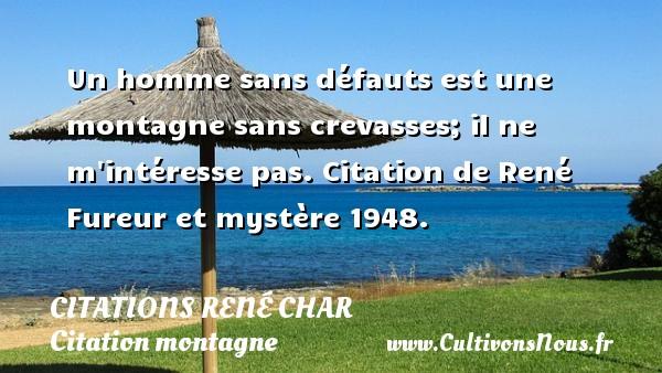 Citations René Char - Citation montagne - Un homme sans défauts est une montagne sans crevasses; il ne m intéresse pas.  Fureur et mystère 1948.   Une citation de René Char CITATIONS RENÉ CHAR