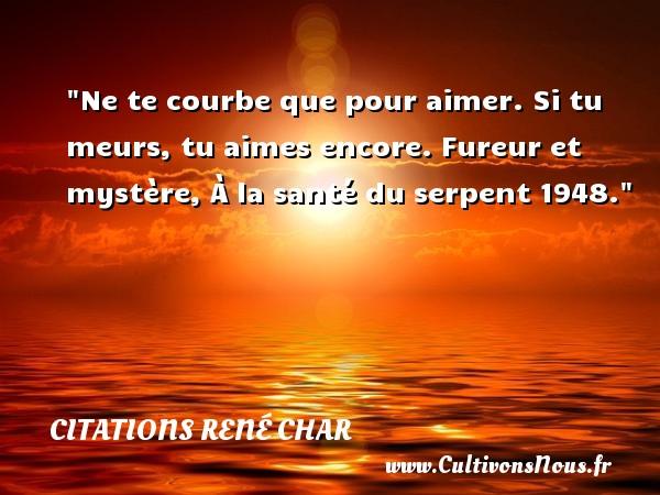 Citations René Char - Citations aimer - Ne te courbe que pour aimer. Si tu meurs, tu aimes encore.  Fureur et mystère, À la santé du serpent 1948. Une citation de René Char CITATIONS RENÉ CHAR