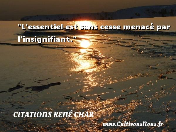 Citations René Char - L essentiel est sans cesse menacé par l insignifiant.  Une citation de René Char CITATIONS RENÉ CHAR