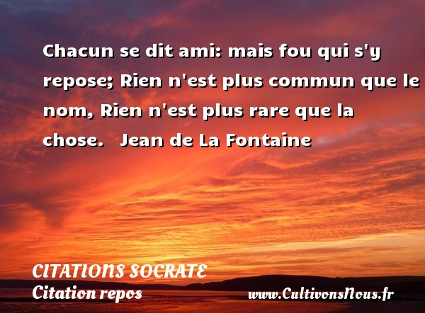 Citations Socrate - Citation repos - Chacun se dit ami: mais fou qui s y repose; Rien n est plus commun que le nom, Rien n est plus rare que la chose.     Jean de La Fontaine  Une citation sur Socrate CITATIONS SOCRATE