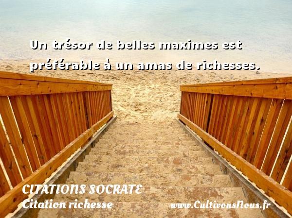Un trésor de belles maximes est préférable à un amas de richesses.    Une citation sur Socrate CITATIONS SOCRATE - Citation richesse