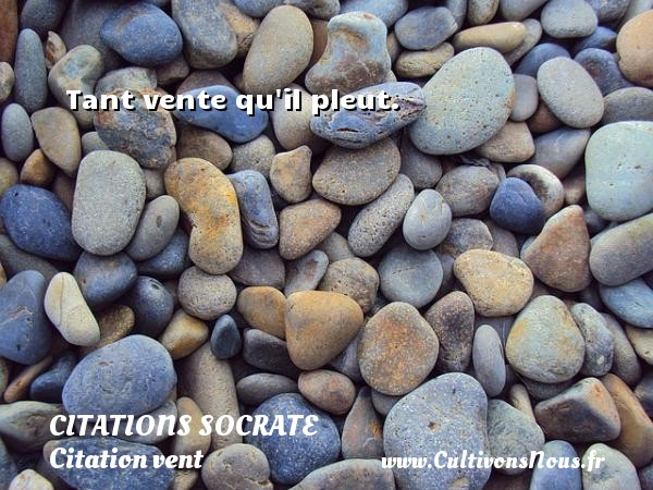 Tant vente qu il pleut.  Une citation sur Socrate CITATIONS SOCRATE - Citation vent