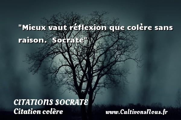 Mieux vaut réflexion que colère sans raison.   Socrate   Une citation sur la colère   CITATIONS SOCRATE - Citation colère - Citation réflexion