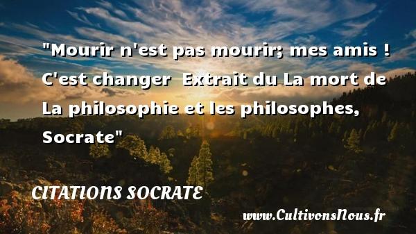 Citations Socrate - Citation ami - Mourir n est pas mourir; mes amis ! C est changer   Extrait du La mort de La philosophie et les philosophes, Socrate   Une citation sur l ami CITATIONS SOCRATE