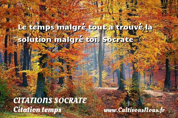 Le temps malgré tout a trouvé la solution malgré toi.  Socrate  Une citation sur Socrate CITATIONS SOCRATE - Citation temps
