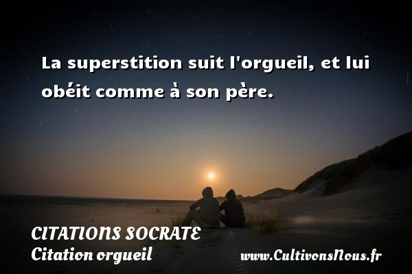 Citations Socrate - Citation orgueil - La superstition suit l orgueil, et lui obéit comme à son père.   Une citation sur Socrate CITATIONS SOCRATE