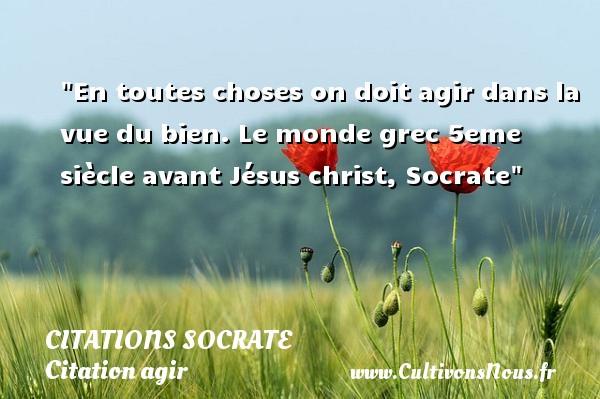 Citations Socrate - Citation agir - En toutes choses on doit agir dans la vue du bien.  Le monde grec 5eme siècle avant Jésus christ, Socrate   Une citation agir CITATIONS SOCRATE
