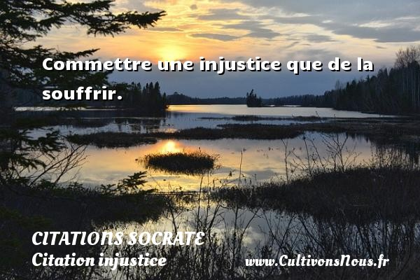 Commettre une injustice que de la souffrir.   Une citation de Socrate CITATIONS SOCRATE - Citation injustice