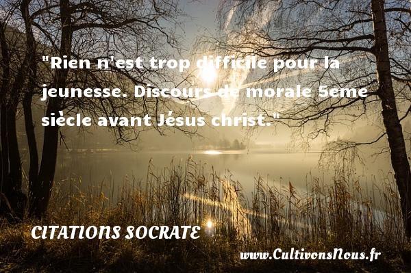 Rien n est trop difficile pour la jeunesse.  Discours de morale 5eme siècle avant Jésus christ. Une citation de Socrate CITATIONS SOCRATE