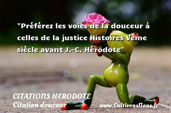 Préférez les voies de la douceur à celles de la justice  Histoires Veme siècle avant J.-C. Hérodote   Une citation sur la douceur CITATIONS HERODOTE - Citation douceur