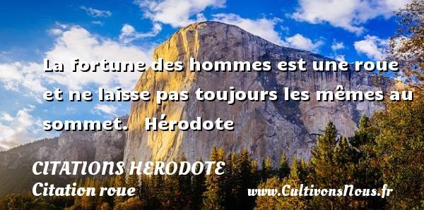 Citations Herodote - Citation roue - La fortune des hommes est une roue et ne laisse pas toujours les mêmes au sommet.    Hérodote  Une citation sur Herodote CITATIONS HERODOTE