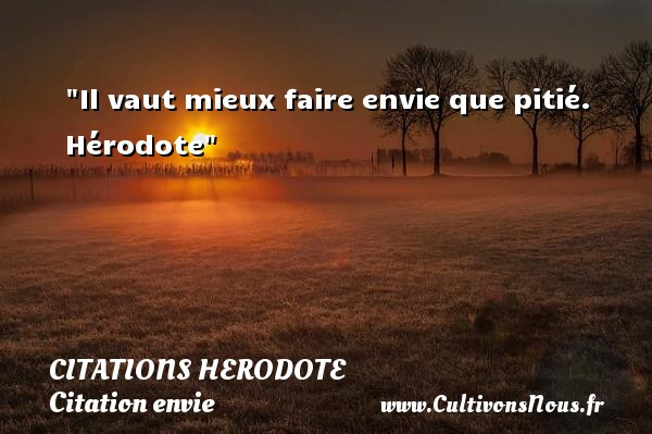 Il vaut mieux faire envie que pitié.   Hérodote   Une citation sur envie CITATIONS HERODOTE - Citation envie