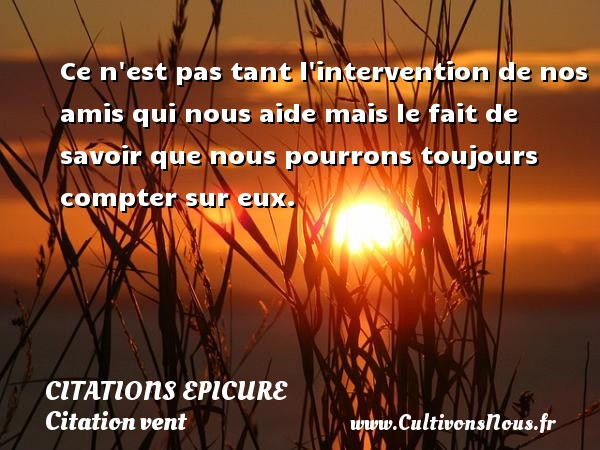Citations Epicure - Citation vent - Ce n est pas tant l intervention de nos amis qui nous aide mais le fait de savoir que nous pourrons toujours compter sur eux.  Une citation d Epicure CITATIONS EPICURE
