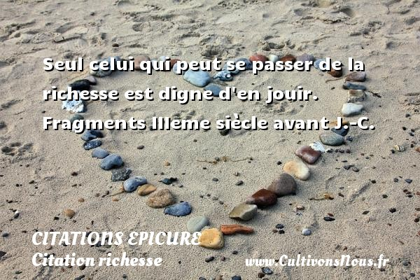 Citations Epicure - Citation richesse - Seul celui qui peut se passer de la richesse est digne d en jouir.  Fragments IIIeme siècle avant J.-C.  Une citation d Epicure CITATIONS EPICURE