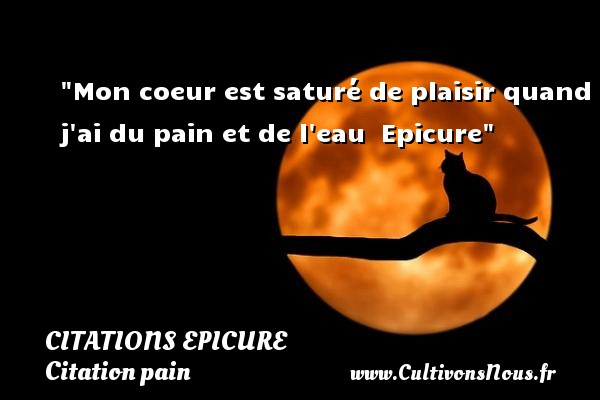 Citations Epicure - Citation pain - Citations coeur - Mon coeur est saturé de plaisir quand j ai du pain et de l eau   Epicure   Une citation sur le coeur CITATIONS EPICURE