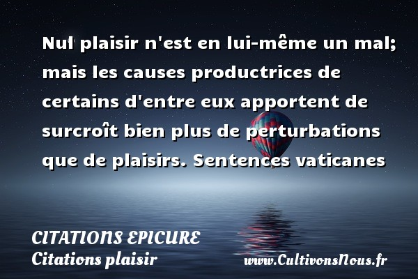 Citations Epicure - Citations plaisir - Nul plaisir n est en lui-même un mal; mais les causes productrices de certains d entre eux apportent de surcroît bien plus de perturbations que de plaisirs.  Sentences vaticanes  Une citation d Epicure CITATIONS EPICURE
