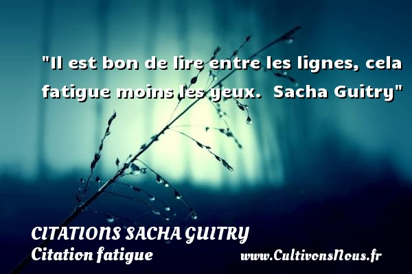 Citations Sacha Guitry - Citation fatigue - Il est bon de lire entre les lignes, cela fatigue moins les yeux.   Sacha Guitry   Une citation sur la fatigue CITATIONS SACHA GUITRY
