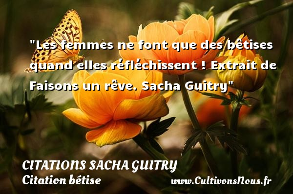 Citations Sacha Guitry - Citation bétise - Les femmes ne font que des bêtises quand elles réfléchissent !  Extrait de Faisons un rêve. Sacha Guitry    Une citation sur bêtise CITATIONS SACHA GUITRY
