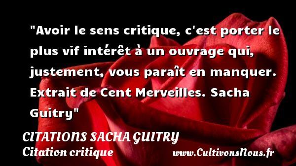 Citations Sacha Guitry - Citation critique - Avoir le sens critique, c est porter le plus vif intérêt à un ouvrage qui, justement, vous paraît en manquer.  Extrait de Cent Merveilles. Sacha Guitry   Une citation sur la critique CITATIONS SACHA GUITRY