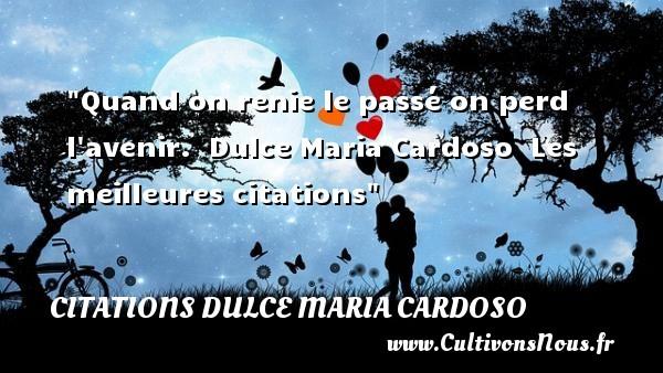 Quand on renie le passé on perd l avenir.   Dulce Maria Cardoso   Les meilleures citations CITATIONS DULCE MARIA CARDOSO