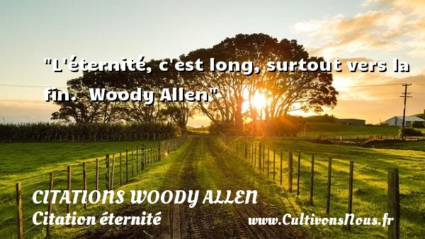 L éternité, c est long, surtout vers la fin.   Woody Allen   Une citation sur éternité CITATIONS WOODY ALLEN - Citation éternité