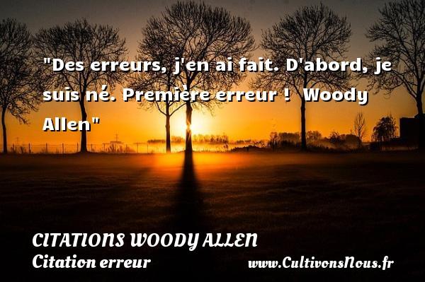 Citations Woody allen - Citation erreur - Des erreurs, j en ai fait. D abord, je suis né. Première erreur !   Woody Allen   Une citation sur l erreur CITATIONS WOODY ALLEN