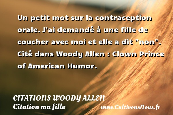 Citations Woody allen - Citation ma fille - Un petit mot sur la contraception orale. J ai demandé à une fille de coucher avec moi et elle a dit  non .  Cité dans Woody Allen : Clown Prince of American Humor.   Une citation de Woody Allen  CITATIONS WOODY ALLEN