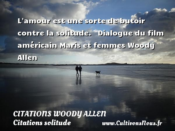 L amour est une sorte de butoir contre la solitude.     Dialogue du film américain Maris et femmes  Woody Allen CITATIONS WOODY ALLEN - Citations solitude