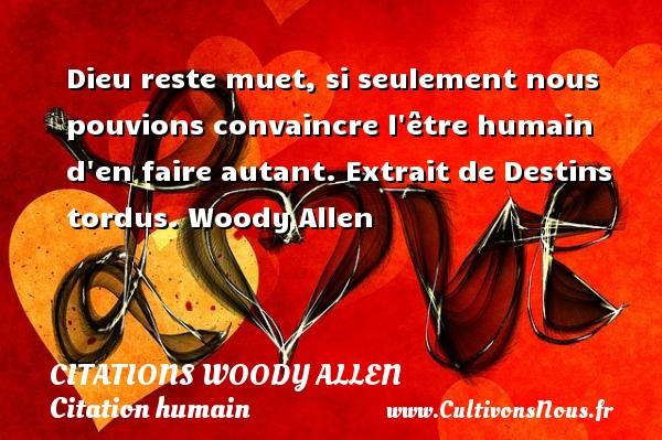 Citations Woody allen - Citation humain - Dieu reste muet, si seulement nous pouvions convaincre l être humain d en faire autant.  Extrait de Destins tordus. Woody Allen CITATIONS WOODY ALLEN