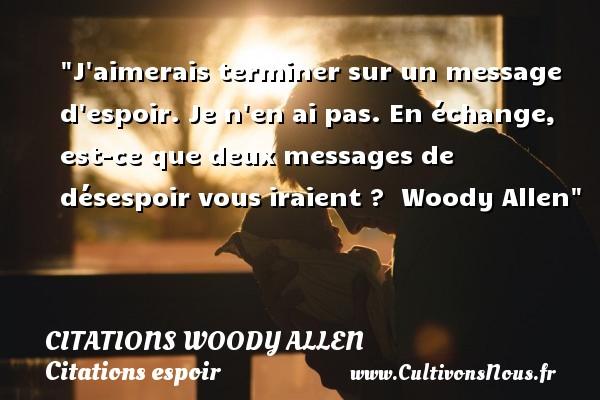 Citations Woody allen - Citations espoir - J aimerais terminer sur un message d espoir. Je n en ai pas. En échange, est-ce que deux messages de désespoir vous iraient ?   Woody Allen   Une citation sur l espoir CITATIONS WOODY ALLEN